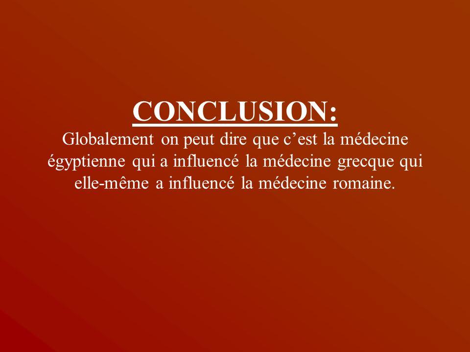 CONCLUSION: Globalement on peut dire que c'est la médecine égyptienne qui a influencé la médecine grecque qui elle-même a influencé la médecine romaine.