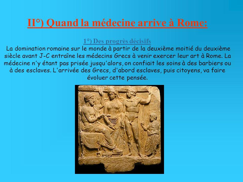 II°) Quand la médecine arrive à Rome: 1°) Des progrès décisifs La domination romaine sur le monde à partir de la deuxième moitié du deuxième siècle avant J-C entraîne les médecins Grecs à venir exercer leur art à Rome.