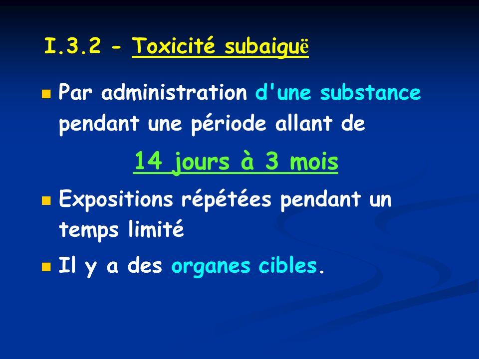 I.3.2 - Toxicité subaiguë Par administration d une substance pendant une période allant de. 14 jours à 3 mois.