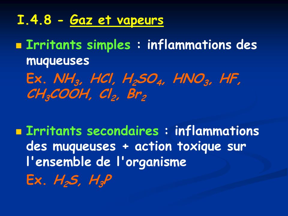 I.4.8 - Gaz et vapeurs Irritants simples : inflammations des muqueuses. Ex. NH3, HCl, H2SO4, HNO3, HF, CH3COOH, Cl2, Br2.