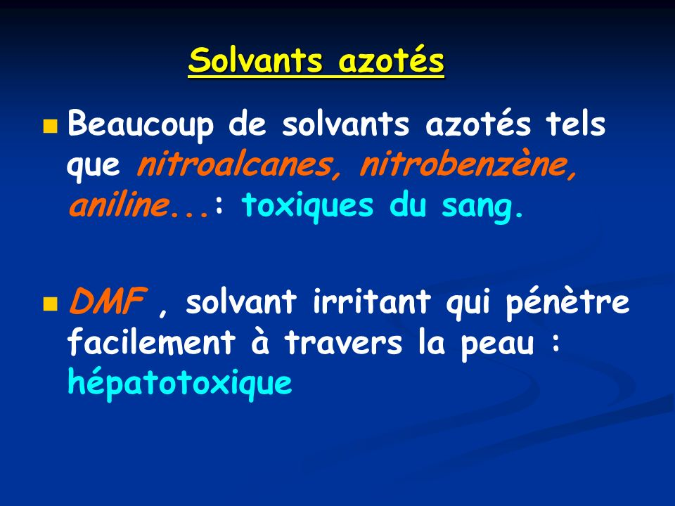 Solvants azotés Beaucoup de solvants azotés tels que nitroalcanes, nitrobenzène, aniline...: toxiques du sang.