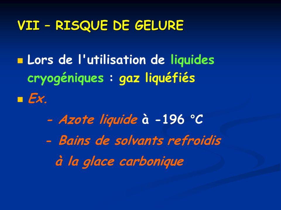 VII – RISQUE DE GELURE Lors de l utilisation de liquides cryogéniques : gaz liquéfiés. Ex. - Azote liquide à -196 °C.