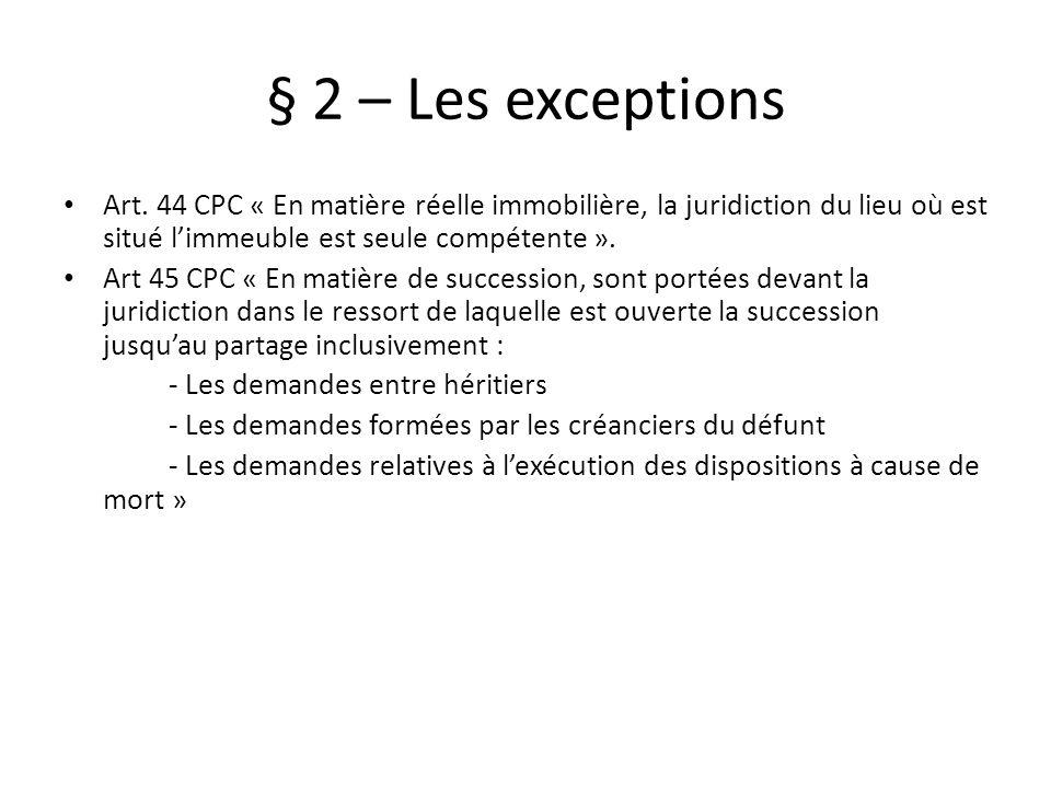 § 2 – Les exceptions Art. 44 CPC « En matière réelle immobilière, la juridiction du lieu où est situé l'immeuble est seule compétente ».