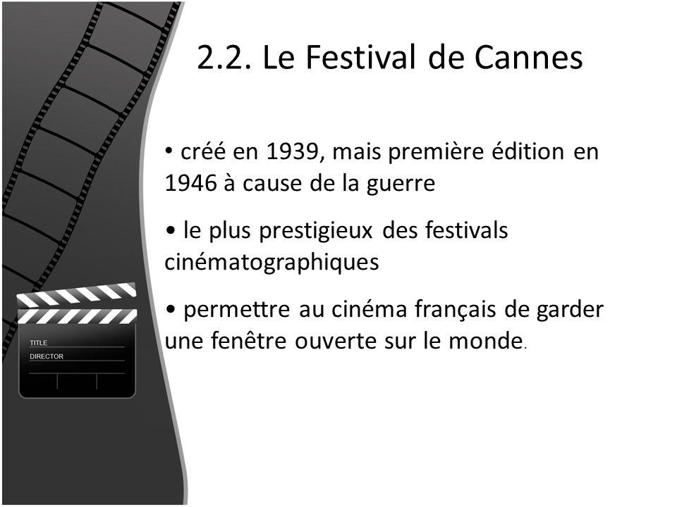 2.2. Le Festival de Cannes créé en 1939, mais première édition en 1946 à cause de la guerre. le plus prestigieux des festivals cinématographiques.