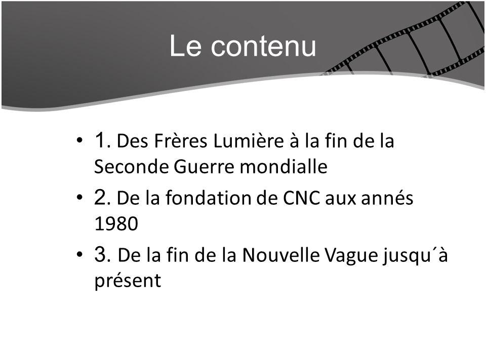 Le contenu 1. Des Frères Lumière à la fin de la Seconde Guerre mondialle. 2. De la fondation de CNC aux annés 1980.