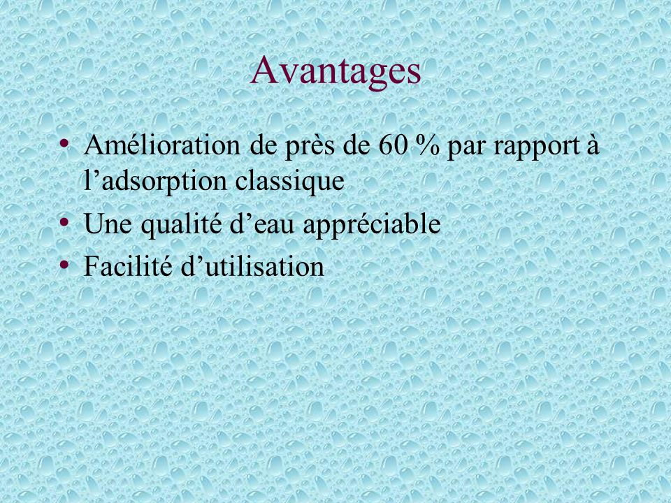 AvantagesAmélioration de près de 60 % par rapport à l'adsorption classique. Une qualité d'eau appréciable.
