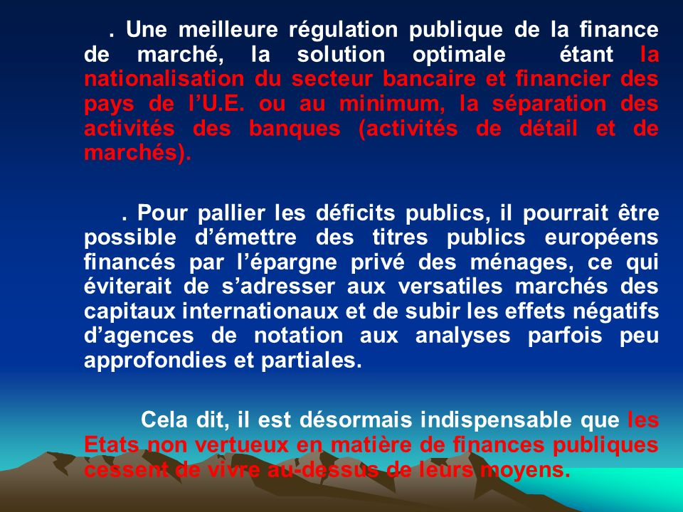 . Une meilleure régulation publique de la finance de marché, la solution optimale étant la nationalisation du secteur bancaire et financier des pays de l'U.E. ou au minimum, la séparation des activités des banques (activités de détail et de marchés).
