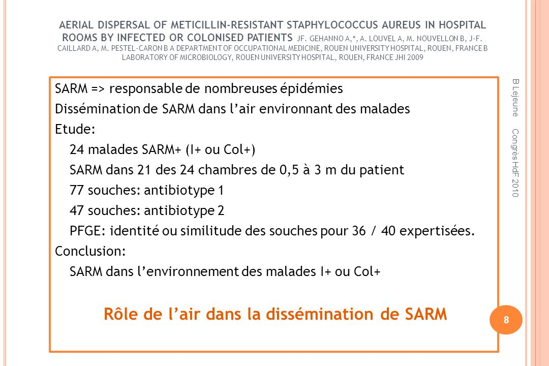 AERIAL DISPERSAL OF METICILLIN-RESISTANT STAPHYLOCOCCUS AUREUS IN HOSPITAL ROOMS BY INFECTED OR COLONISED PATIENTS JF. GEHANNO A,*, A. LOUVEL A, M. NOUVELLON B, J-F. CAILLARD A, M. PESTEL-CARON B A DEPARTMENT OF OCCUPATIONAL MEDICINE, ROUEN UNIVERSITY HOSPITAL, ROUEN, FRANCE B LABORATORY OF MICROBIOLOGY, ROUEN UNIVERSITY HOSPITAL, ROUEN, FRANCE JHI 2009
