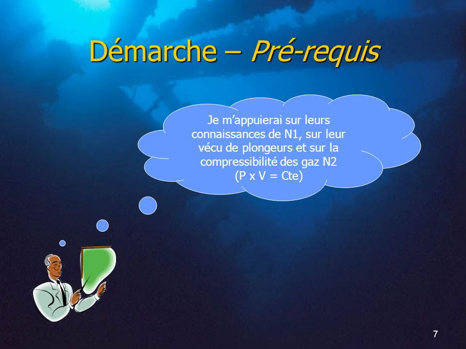 Démarche – Pré-requis Je m'appuierai sur leurs connaissances de N1, sur leur vécu de plongeurs et sur la compressibilité des gaz N2.