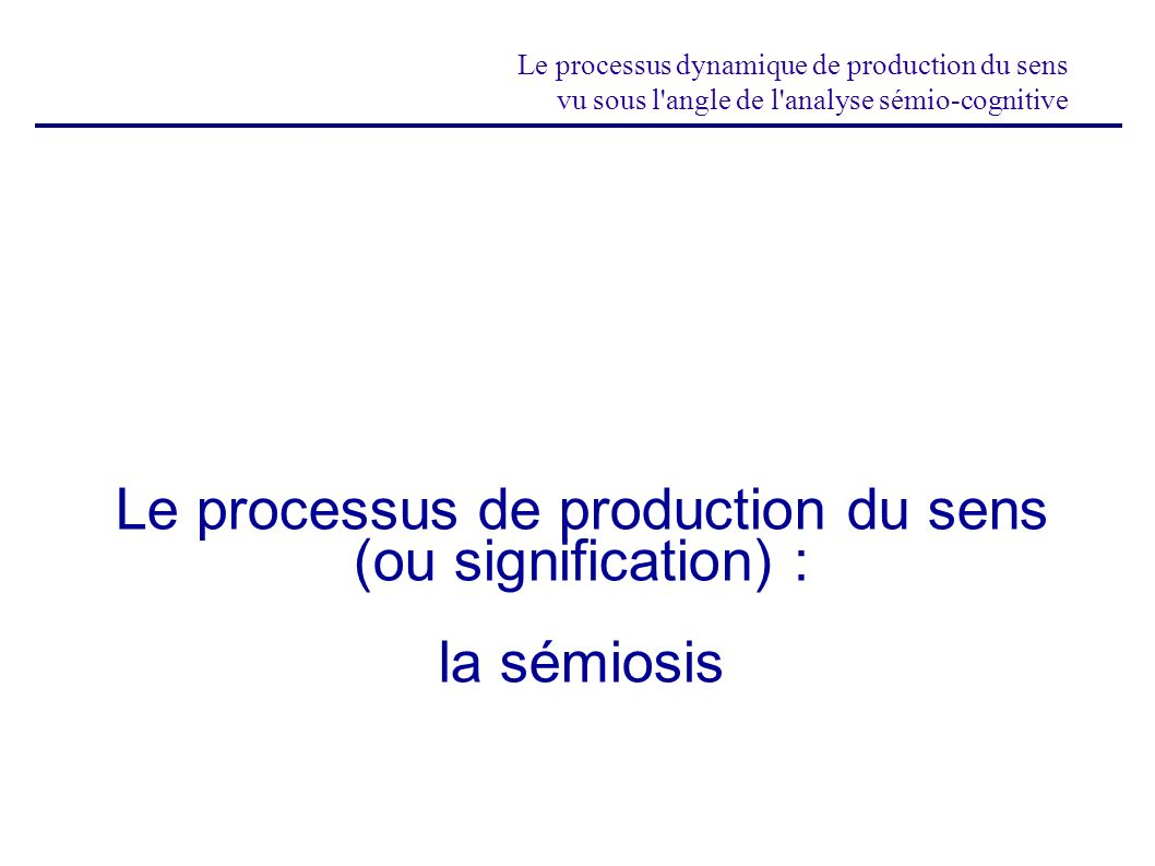 Le processus de production du sens (ou signification) : la sémiosis