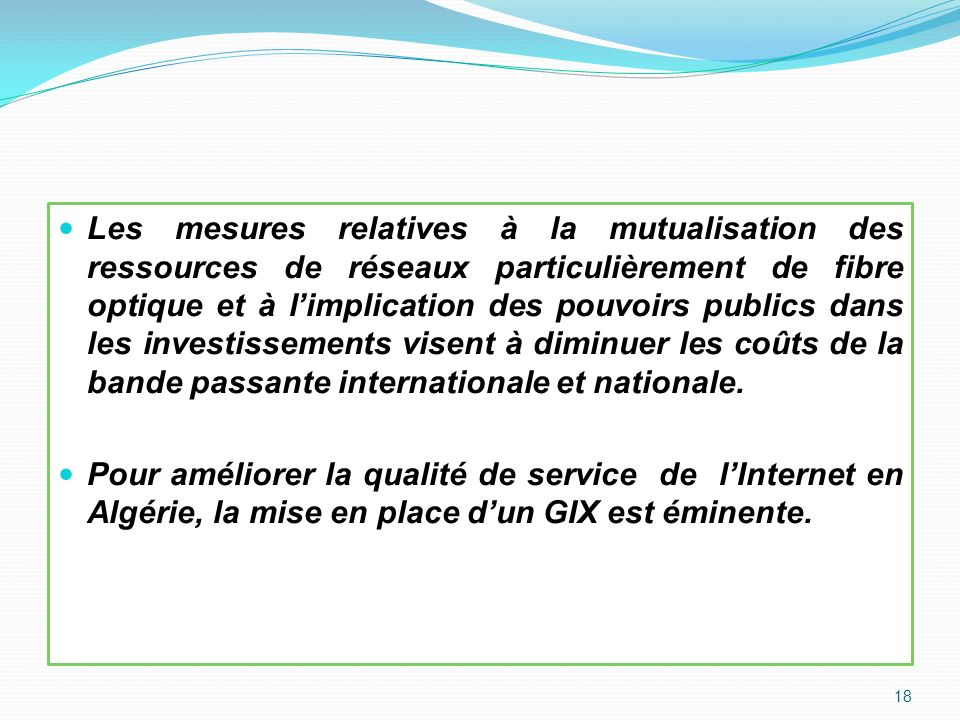 Les mesures relatives à la mutualisation des ressources de réseaux particulièrement de fibre optique et à l'implication des pouvoirs publics dans les investissements visent à diminuer les coûts de la bande passante internationale et nationale.