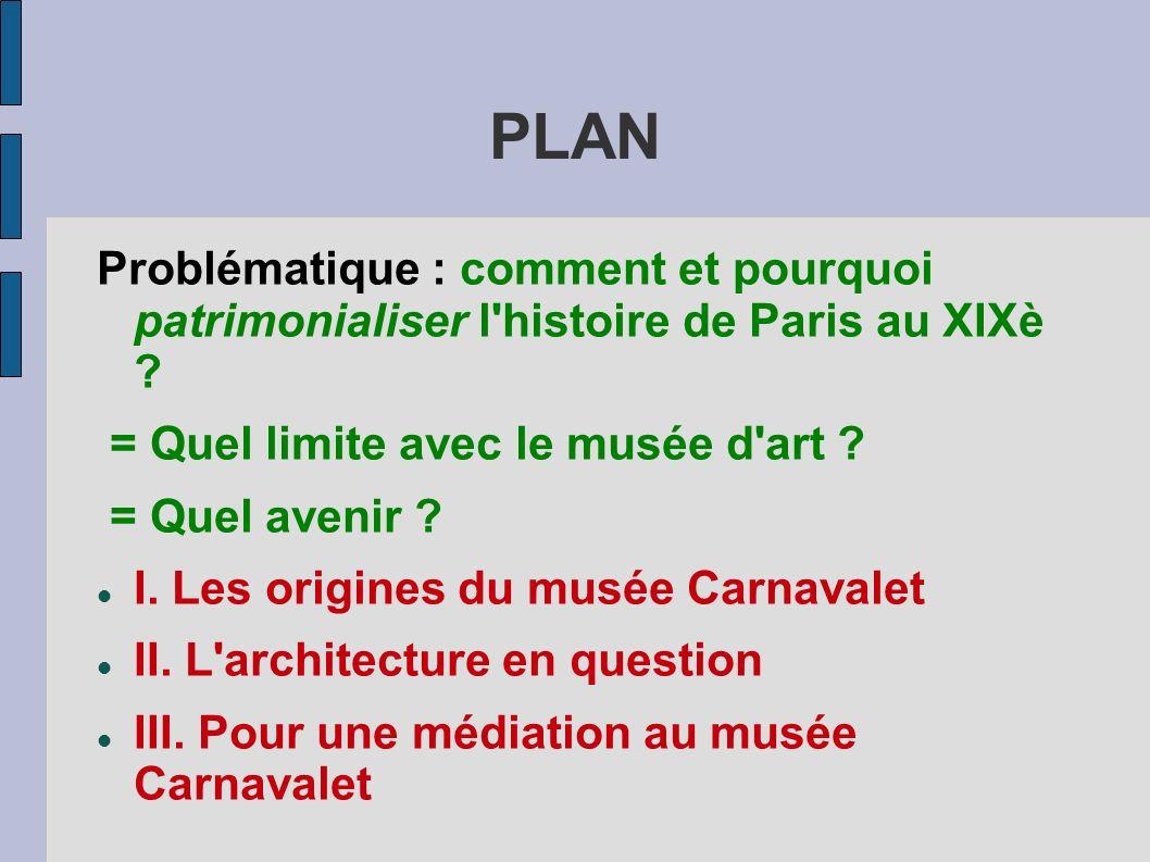 PLAN Problématique : comment et pourquoi patrimonialiser l histoire de Paris au XIXè = Quel limite avec le musée d art
