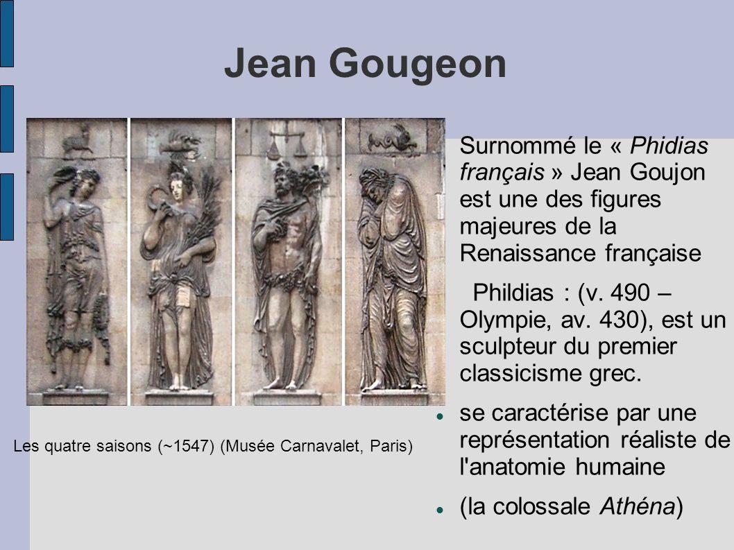 Jean Gougeon Surnommé le « Phidias français » Jean Goujon est une des figures majeures de la Renaissance française.