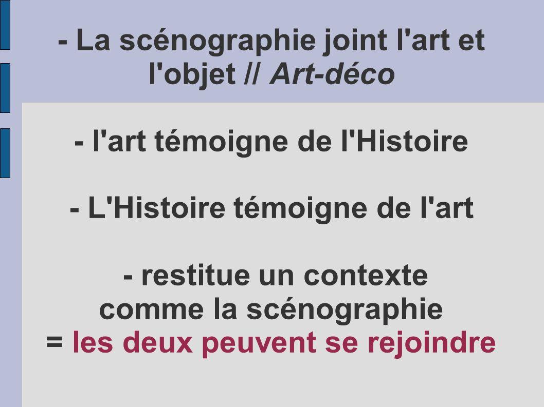 - La scénographie joint l art et l objet // Art-déco - l art témoigne de l Histoire - L Histoire témoigne de l art - restitue un contexte comme la scénographie = les deux peuvent se rejoindre
