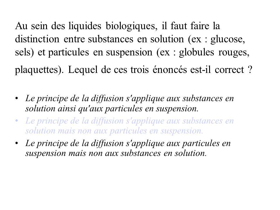 Au sein des liquides biologiques, il faut faire la distinction entre substances en solution (ex : glucose, sels) et particules en suspension (ex : globules rouges, plaquettes). Lequel de ces trois énoncés est-il correct