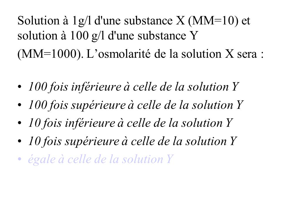 Solution à 1g/l d une substance X (MM=10) et solution à 100 g/l d une substance Y (MM=1000). L'osmolarité de la solution X sera :