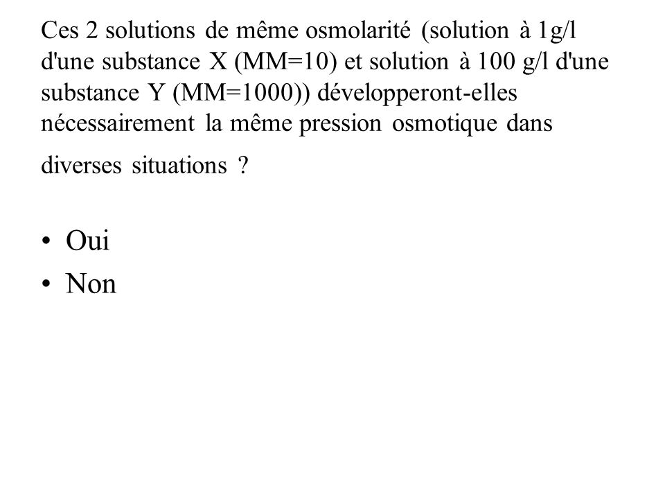 Ces 2 solutions de même osmolarité (solution à 1g/l d une substance X (MM=10) et solution à 100 g/l d une substance Y (MM=1000)) développeront-elles nécessairement la même pression osmotique dans diverses situations