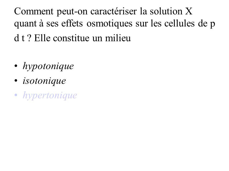Comment peut-on caractériser la solution X quant à ses effets osmotiques sur les cellules de p d t Elle constitue un milieu