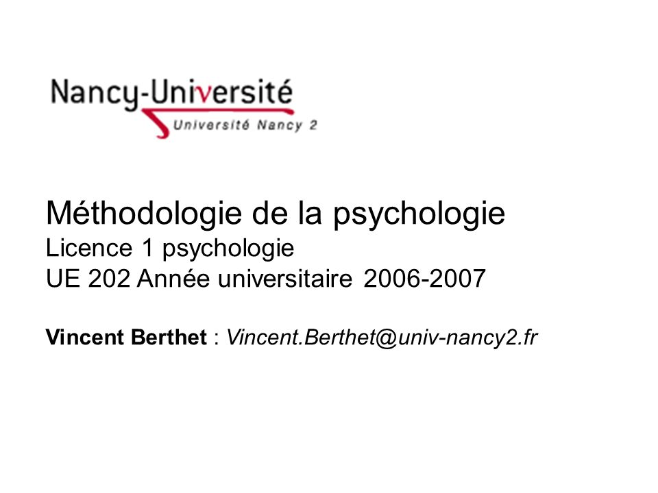 Méthodologie de la psychologie Licence 1 psychologie UE 202 Année universitaire 2006-2007 Vincent Berthet : Vincent.Berthet@univ-nancy2.fr