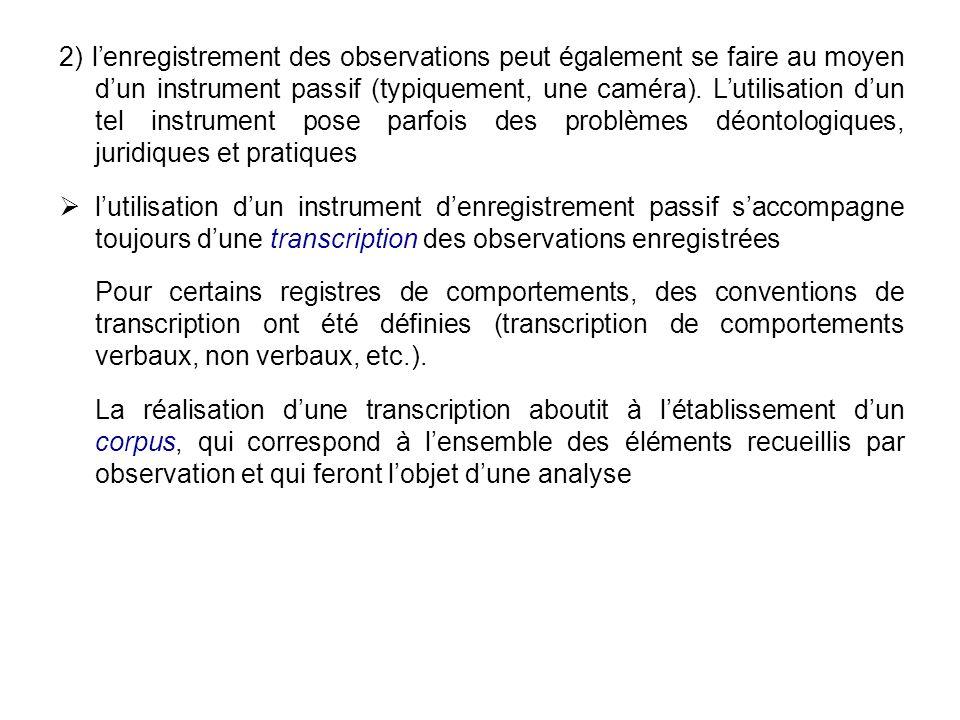 2) l'enregistrement des observations peut également se faire au moyen d'un instrument passif (typiquement, une caméra). L'utilisation d'un tel instrument pose parfois des problèmes déontologiques, juridiques et pratiques