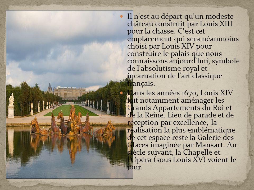 Il n est au départ qu un modeste château construit par Louis XIII pour la chasse. C est cet emplacement qui sera néanmoins choisi par Louis XIV pour construire le palais que nous connaissons aujourd hui, symbole de l absolutisme royal et incarnation de l art classique français.