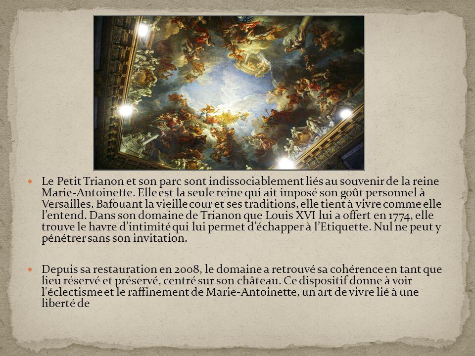 Le Petit Trianon et son parc sont indissociablement liés au souvenir de la reine Marie-Antoinette. Elle est la seule reine qui ait imposé son goût personnel à Versailles. Bafouant la vieille cour et ses traditions, elle tient à vivre comme elle l'entend. Dans son domaine de Trianon que Louis XVI lui a offert en 1774, elle trouve le havre d'intimité qui lui permet d'échapper à l'Etiquette. Nul ne peut y pénétrer sans son invitation.