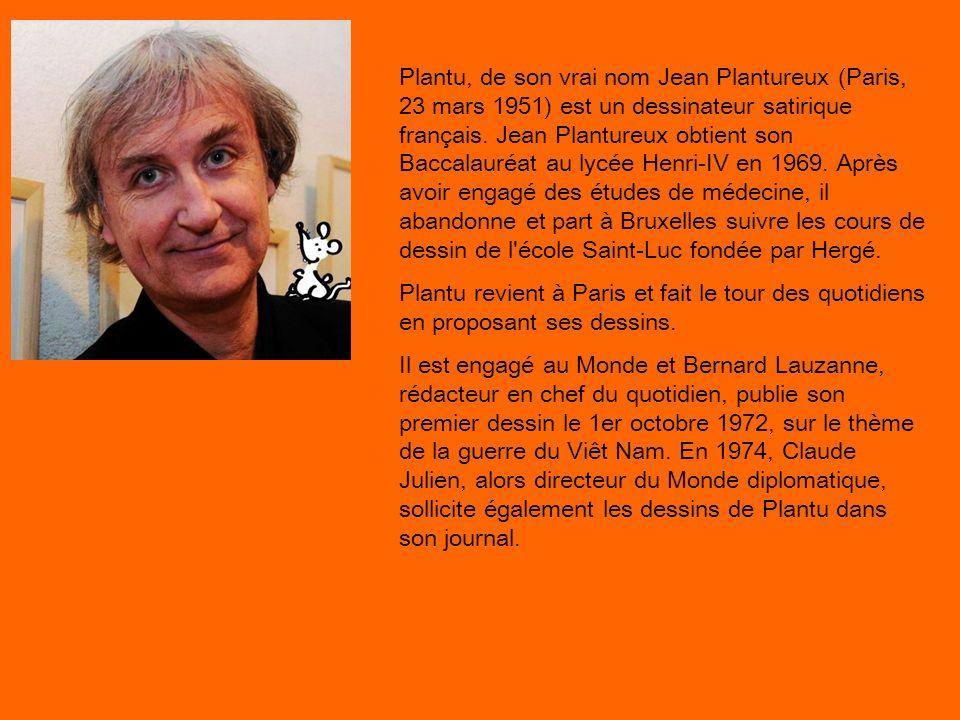 Plantu, de son vrai nom Jean Plantureux (Paris, 23 mars 1951) est un dessinateur satirique français. Jean Plantureux obtient son Baccalauréat au lycée Henri-IV en 1969. Après avoir engagé des études de médecine, il abandonne et part à Bruxelles suivre les cours de dessin de l école Saint-Luc fondée par Hergé.