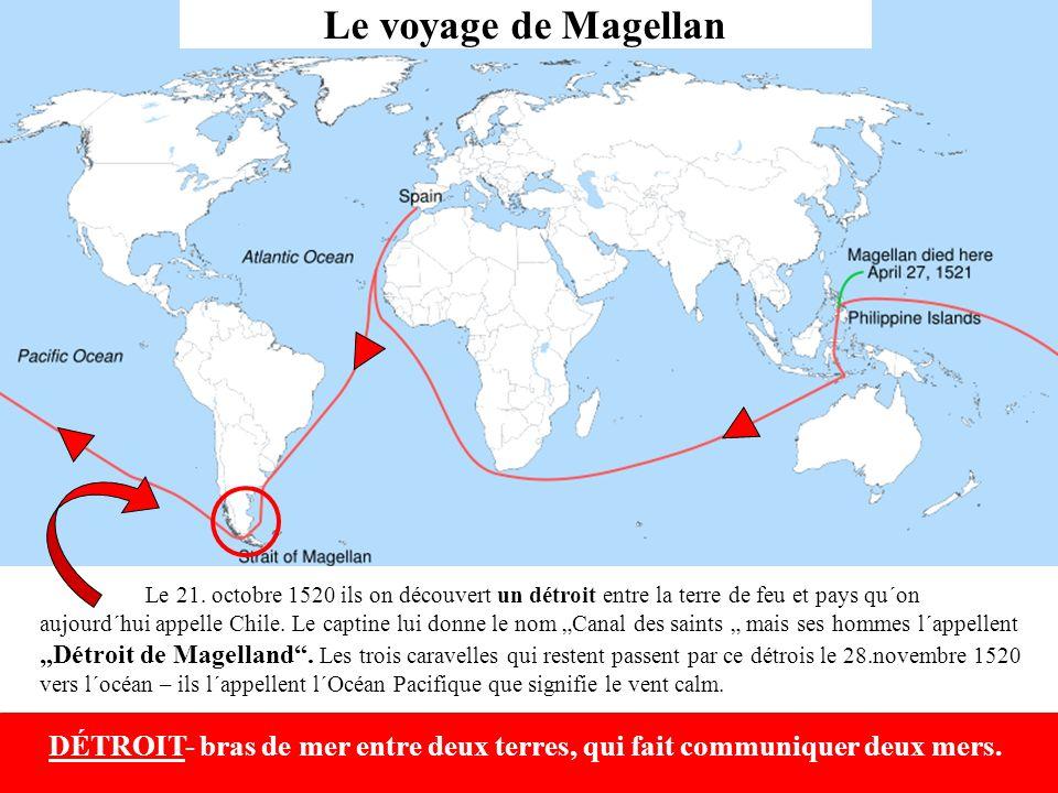 """Le 21. octobre 1520 ils on découvert un détroit entre la terre de feu et pays qu´on aujourd´hui appelle Chile. Le captine lui donne le nom """"Canal des saints """" mais ses hommes l´appellent """"Détroit de Magelland . Les trois caravelles qui restent passent par ce détrois le 28.novembre 1520 vers l´océan – ils l´appellent l´Océan Pacifique que signifie le vent calm."""