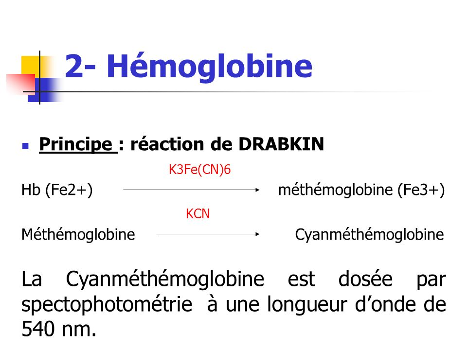 2- HémoglobinePrincipe : réaction de DRABKIN. K3Fe(CN)6. Hb (Fe2+) méthémoglobine (Fe3+)