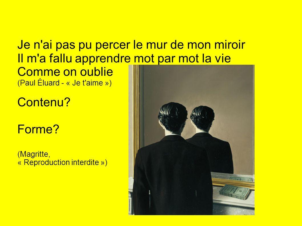 Je n ai pas pu percer le mur de mon miroir Il m a fallu apprendre mot par mot la vie Comme on oublie (Paul Éluard - « Je t aime ») Contenu.