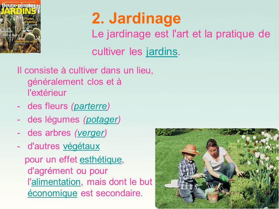 2. Jardinage Le jardinage est l art et la pratique de cultiver les jardins.