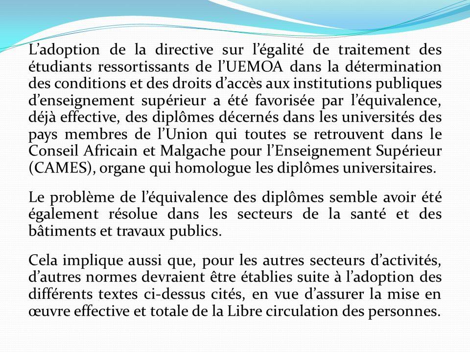 L'adoption de la directive sur l'égalité de traitement des étudiants ressortissants de l'UEMOA dans la détermination des conditions et des droits d'accès aux institutions publiques d'enseignement supérieur a été favorisée par l'équivalence, déjà effective, des diplômes décernés dans les universités des pays membres de l'Union qui toutes se retrouvent dans le Conseil Africain et Malgache pour l'Enseignement Supérieur (CAMES), organe qui homologue les diplômes universitaires.