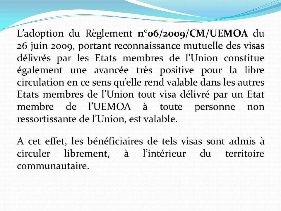 L'adoption du Règlement n°06/2009/CM/UEMOA du 26 juin 2009, portant reconnaissance mutuelle des visas délivrés par les Etats membres de l'Union constitue également une avancée très positive pour la libre circulation en ce sens qu'elle rend valable dans les autres Etats membres de l'Union tout visa délivré par un Etat membre de l'UEMOA à toute personne non ressortissante de l'Union, est valable.