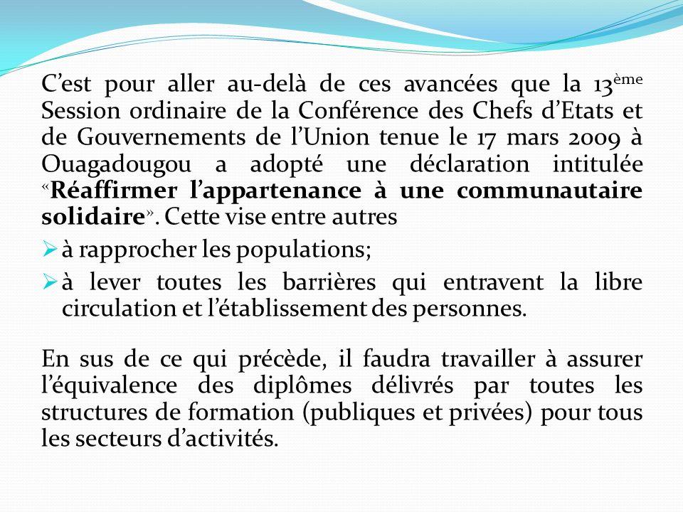 C'est pour aller au-delà de ces avancées que la 13ème Session ordinaire de la Conférence des Chefs d'Etats et de Gouvernements de l'Union tenue le 17 mars 2009 à Ouagadougou a adopté une déclaration intitulée «Réaffirmer l'appartenance à une communautaire solidaire». Cette vise entre autres