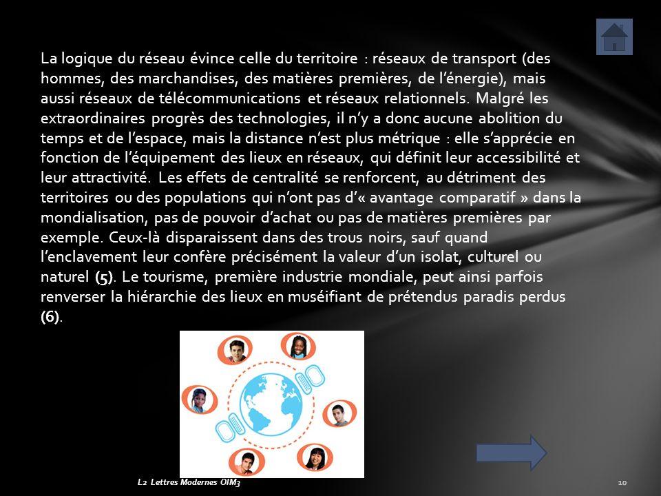 La logique du réseau évince celle du territoire : réseaux de transport (des hommes, des marchandises, des matières premières, de l'énergie), mais aussi réseaux de télécommunications et réseaux relationnels. Malgré les extraordinaires progrès des technologies, il n'y a donc aucune abolition du temps et de l'espace, mais la distance n'est plus métrique : elle s'apprécie en fonction de l'équipement des lieux en réseaux, qui définit leur accessibilité et leur attractivité. Les effets de centralité se renforcent, au détriment des territoires ou des populations qui n'ont pas d'« avantage comparatif » dans la mondialisation, pas de pouvoir d'achat ou pas de matières premières par exemple. Ceux-là disparaissent dans des trous noirs, sauf quand l'enclavement leur confère précisément la valeur d'un isolat, culturel ou naturel (5). Le tourisme, première industrie mondiale, peut ainsi parfois renverser la hiérarchie des lieux en muséifiant de prétendus paradis perdus (6).