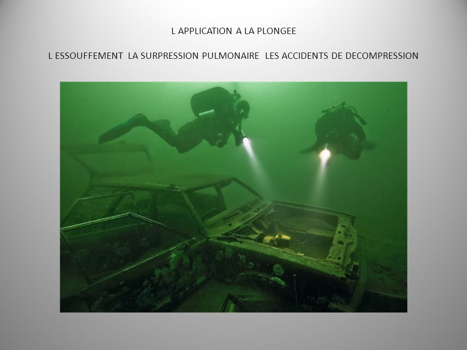 L APPLICATION A LA PLONGEE L ESSOUFFEMENT LA SURPRESSION PULMONAIRE LES ACCIDENTS DE DECOMPRESSION