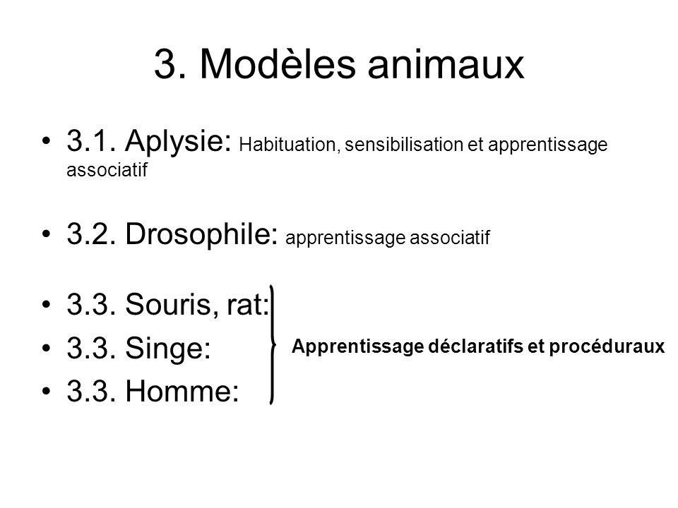 3. Modèles animaux 3.1. Aplysie: Habituation, sensibilisation et apprentissage associatif Drosophile: apprentissage associatif.