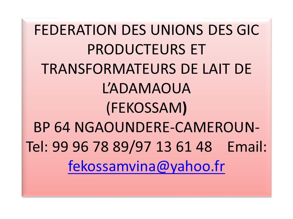 FEDERATION DES UNIONS DES GIC PRODUCTEURS ET TRANSFORMATEURS DE LAIT DE L'ADAMAOUA (FEKOSSAM) BP 64 NGAOUNDERE-CAMEROUN-Tel: 99 96 78 89/97 13 61 48 Email: fekossamvina@yahoo.fr
