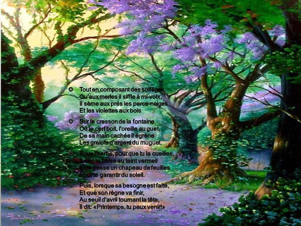 Tout en composant des solfèges, Qu aux merles il siffle à mi-voix, Il sème aux prés les perce-neiges Et les violettes aux bois.