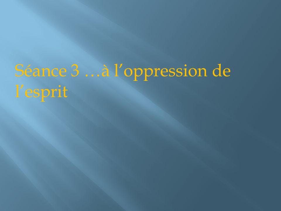 Séance 3 …à l'oppression de l'esprit