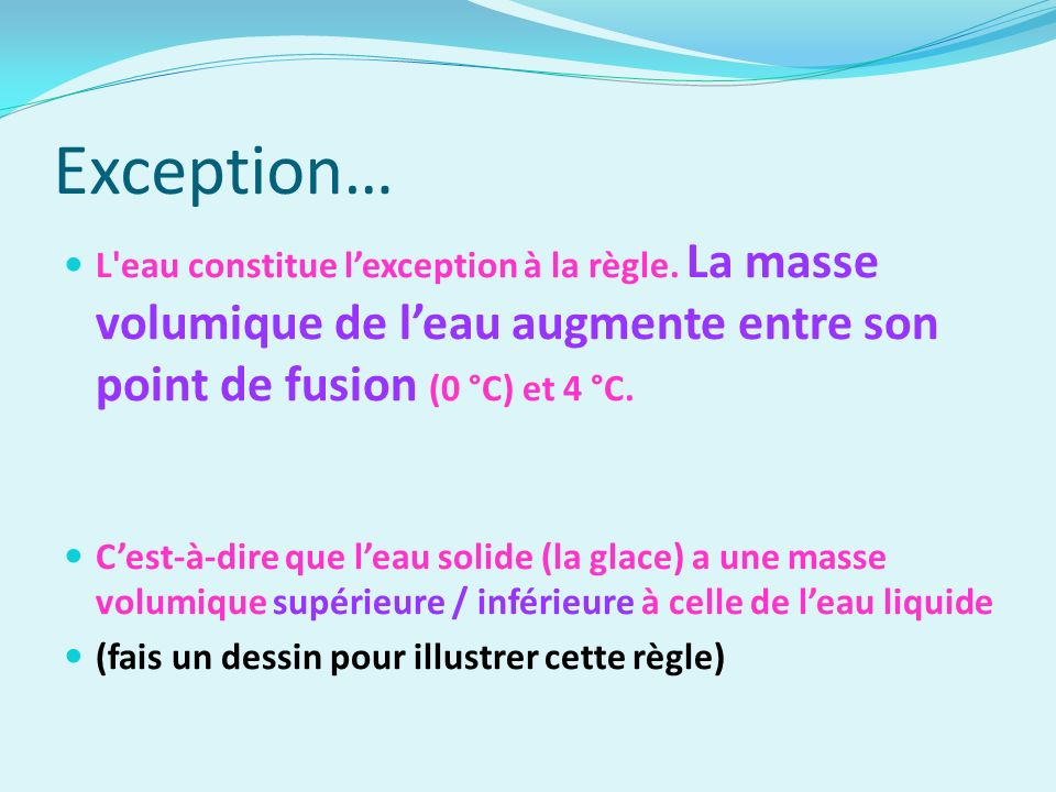 Exception… L eau constitue l'exception à la règle. La masse volumique de l'eau augmente entre son point de fusion (0 °C) et 4 °C.