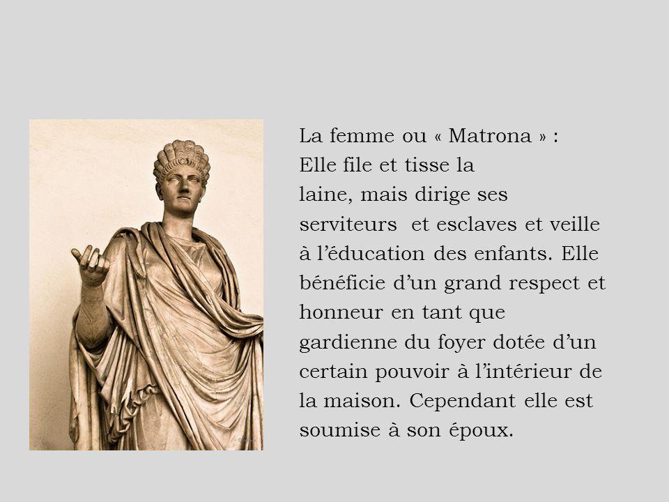 La femme ou « Matrona » : Elle file et tisse la laine, mais dirige ses serviteurs et esclaves et veille à l'éducation des enfants.