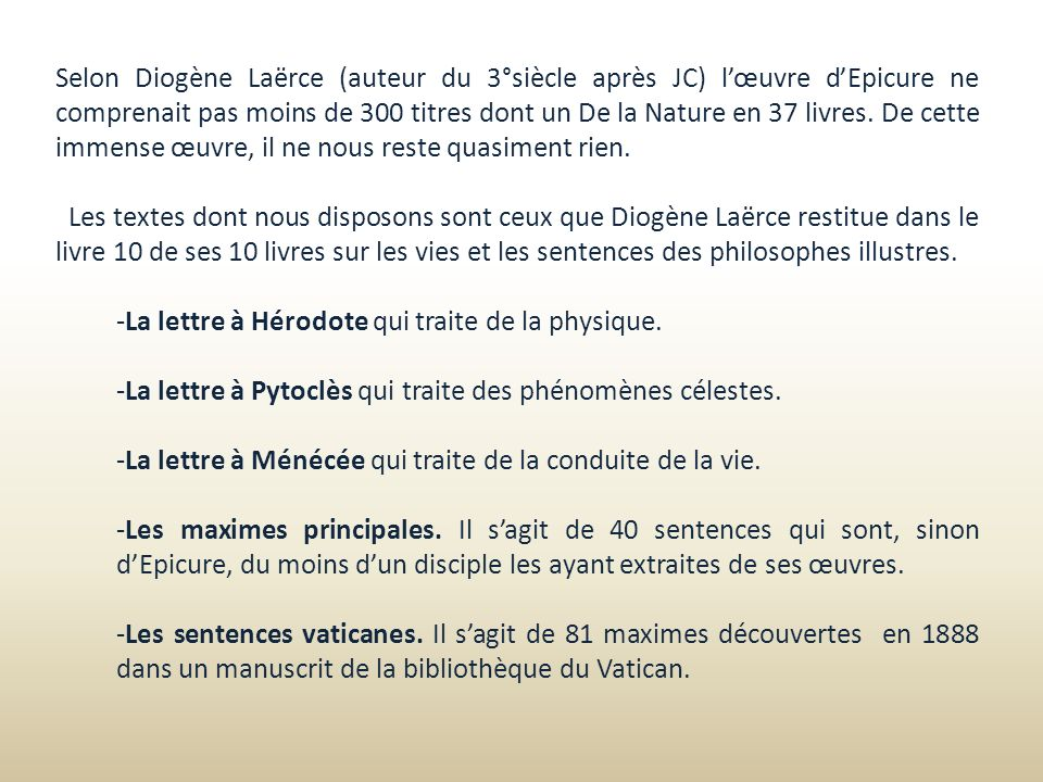 Selon Diogène Laërce (auteur du 3°siècle après JC) l'œuvre d'Epicure ne comprenait pas moins de 300 titres dont un De la Nature en 37 livres. De cette immense œuvre, il ne nous reste quasiment rien.