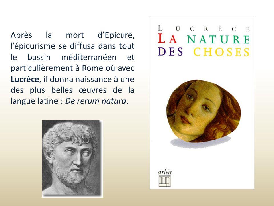 Après la mort d'Epicure, l'épicurisme se diffusa dans tout le bassin méditerranéen et particulièrement à Rome où avec Lucrèce, il donna naissance à une des plus belles œuvres de la langue latine : De rerum natura.