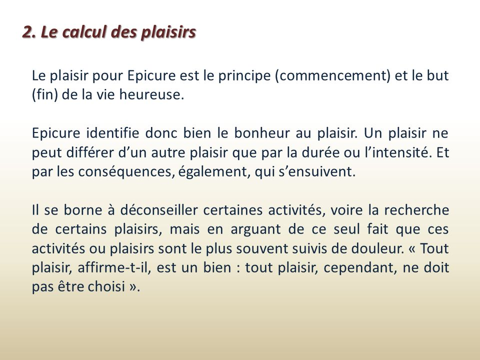 2. Le calcul des plaisirs Le plaisir pour Epicure est le principe (commencement) et le but (fin) de la vie heureuse.