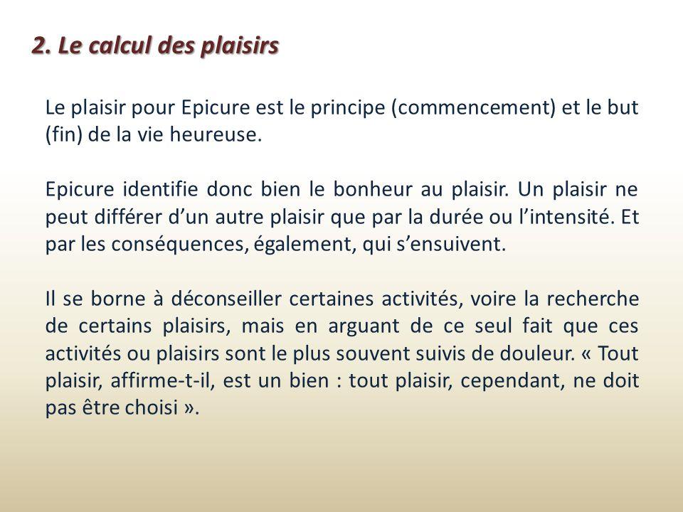 2. Le calcul des plaisirsLe plaisir pour Epicure est le principe (commencement) et le but (fin) de la vie heureuse.