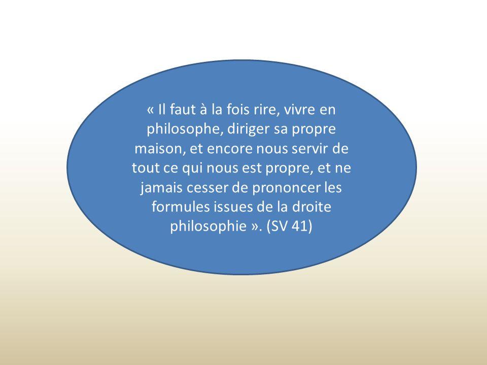 « Il faut à la fois rire, vivre en philosophe, diriger sa propre maison, et encore nous servir de tout ce qui nous est propre, et ne jamais cesser de prononcer les formules issues de la droite philosophie ».