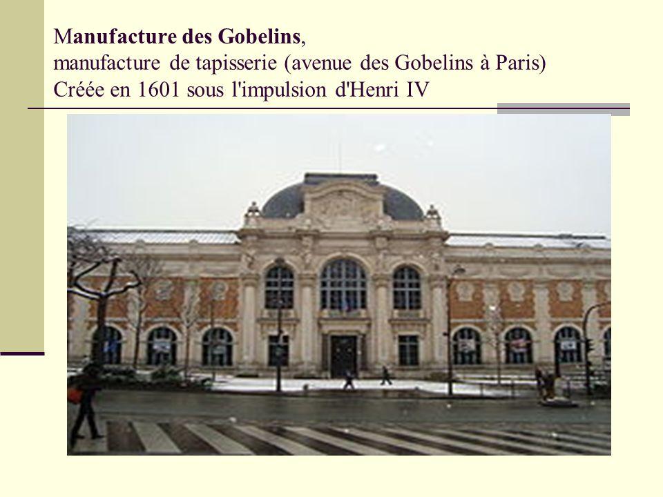 Manufacture des Gobelins, manufacture de tapisserie (avenue des Gobelins à Paris) Créée en 1601 sous l impulsion d Henri IV