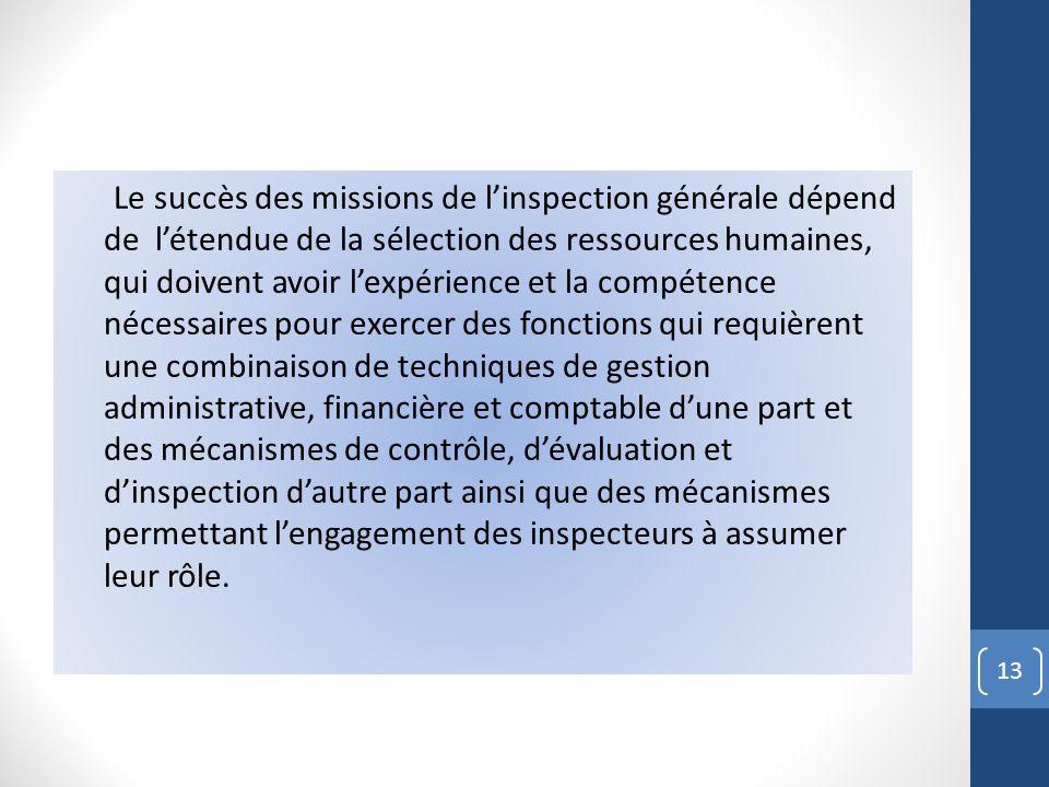 Le succès des missions de l'inspection générale dépend de l'étendue de la sélection des ressources humaines, qui doivent avoir l'expérience et la compétence nécessaires pour exercer des fonctions qui requièrent une combinaison de techniques de gestion administrative, financière et comptable d'une part et des mécanismes de contrôle, d'évaluation et d'inspection d'autre part ainsi que des mécanismes permettant l'engagement des inspecteurs à assumer leur rôle.
