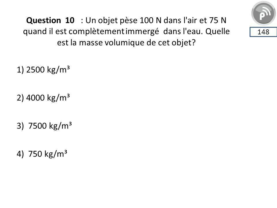 Question 10 : Un objet pèse 100 N dans l air et 75 N quand il est complètement immergé dans l eau. Quelle est la masse volumique de cet objet